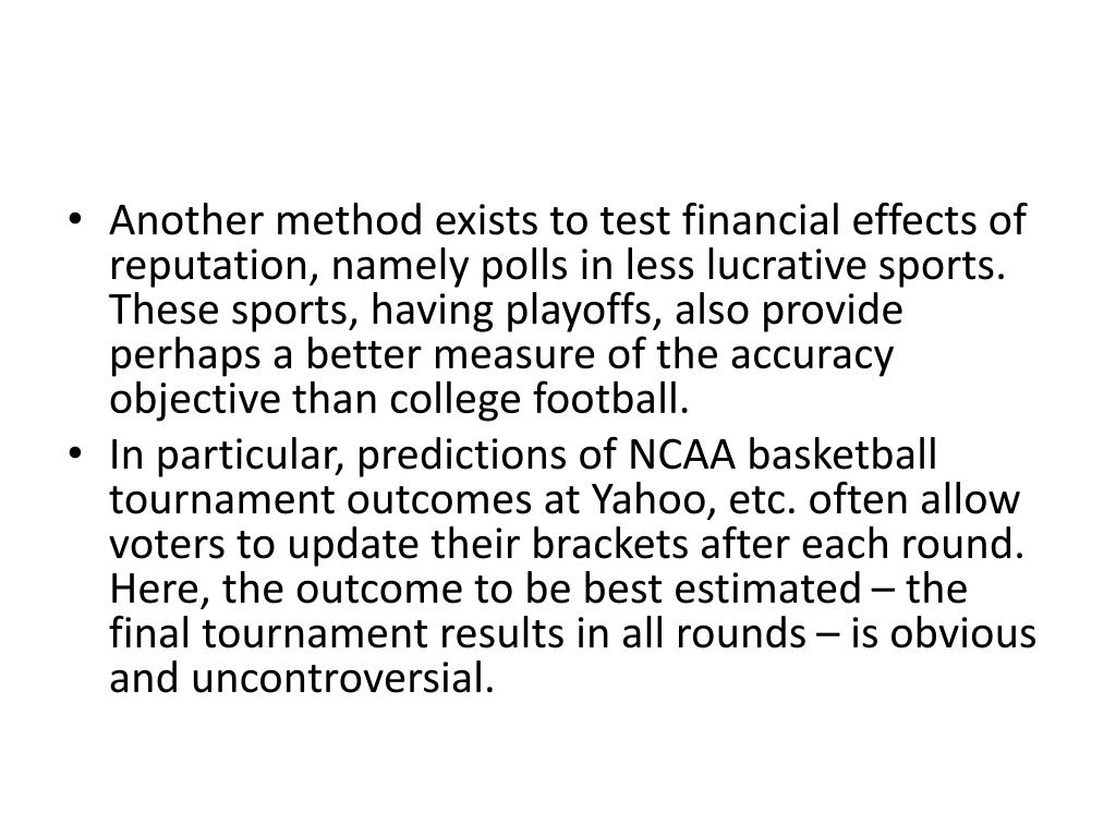 Another method exists to test financial effects of reputation, namely polls in less lucrative sports.  These sports, having playoffs, also provide perhaps a better measure of the accuracy objective than college football.
