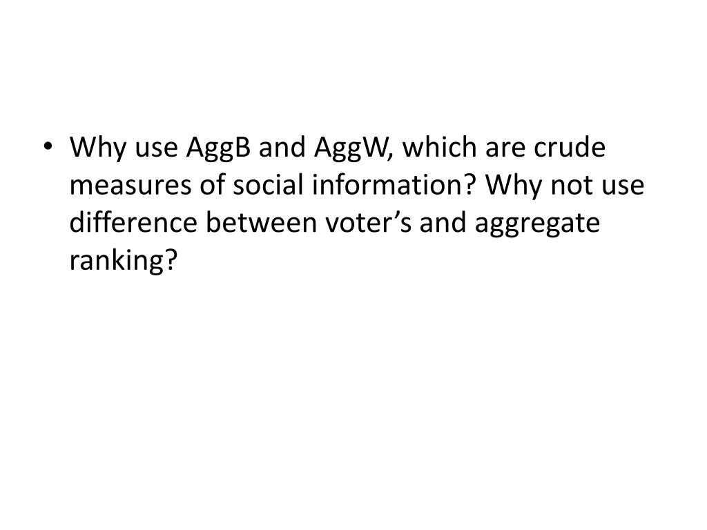 Why use AggB and AggW, which are crude measures of social information? Why not use difference between voter's and aggregate ranking?