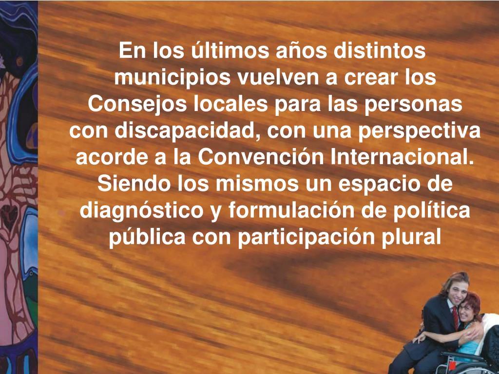 En los últimos años distintos municipios vuelven a crear los Consejos locales para las personas con discapacidad, con una perspectiva acorde a la Convención Internacional. Siendo los mismos un espacio de diagnóstico y formulación de política pública con participación plural