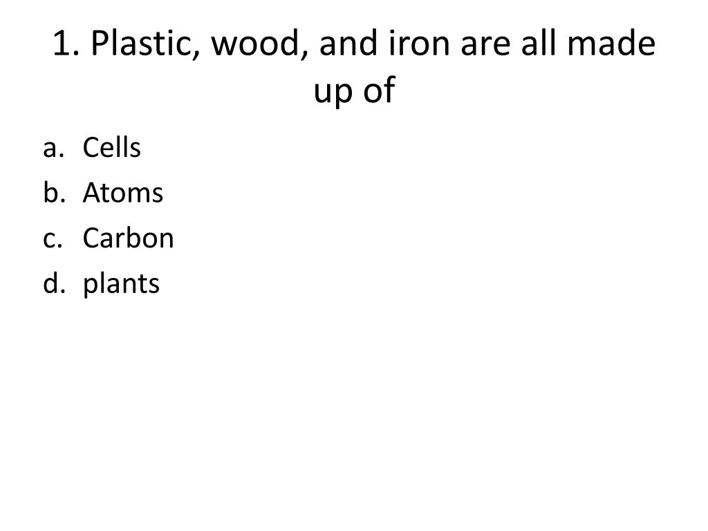 1 plastic wood and iron are all made up of l.