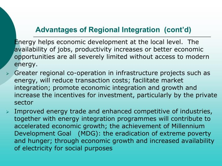 regional economic integration pros and cons The healthy effects of such a regional economic integration are presumed to be as follows: 1 since a regional common market obviously provides a much larger market than that offered by the domestic market of a single country, economies of scale, both internal and external, become possible with the widened size of the market.