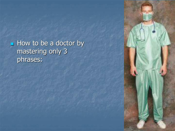 How to be a doctor by mastering only 3 phrases:
