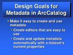 design goals for metadata in arccatalog