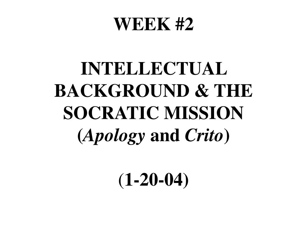 week 2 intellectual background the socratic mission apology and crito 1 20 04 l.