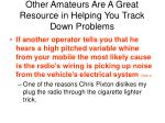 other amateurs are a great resource in helping you track down problems