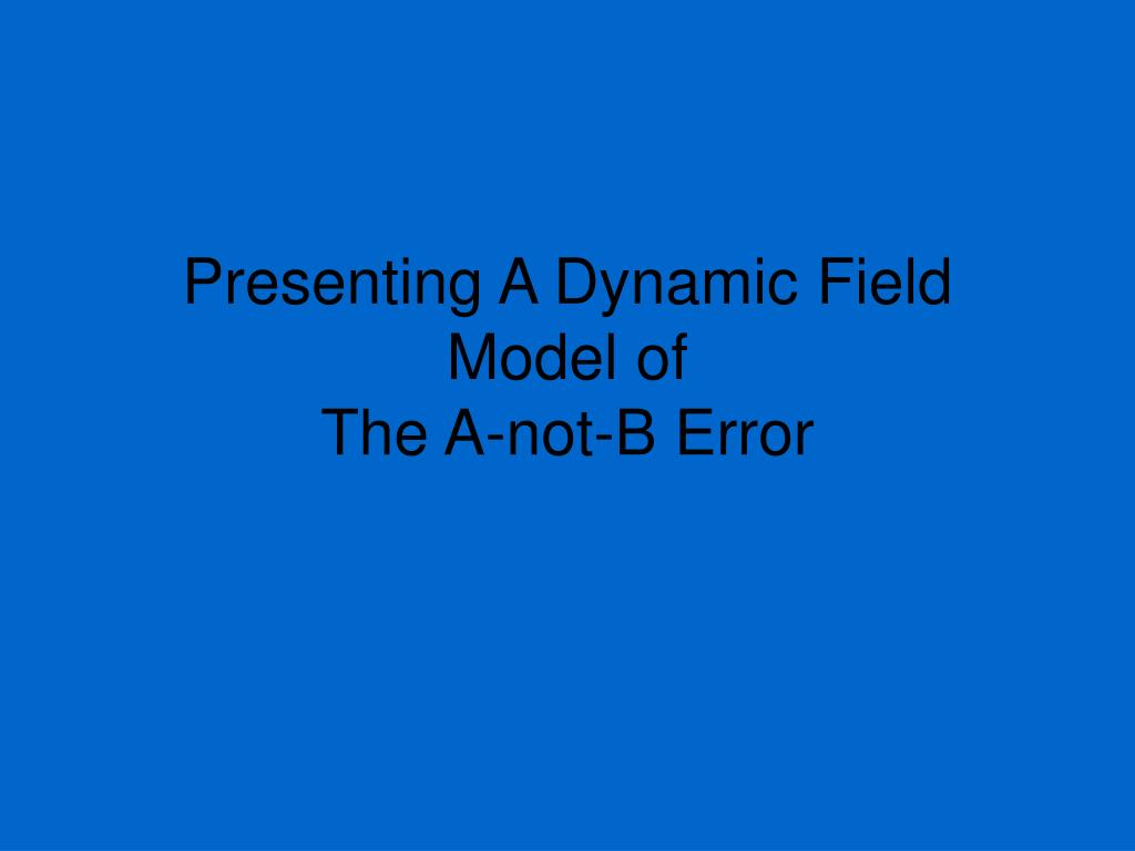 presenting a dynamic field model of the a not b error l.