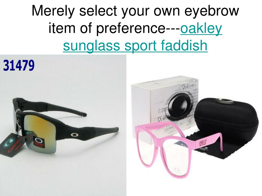 merely select your own eyebrow item of preference oakley sunglass sport faddish l.