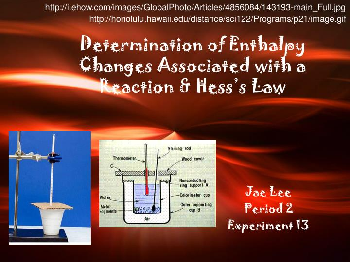 determination of an enthalpy change of This page describes experimental methods for determining enthalpy changes of chemical reactions eg using a simple calorimeter and a bomb calorimeter treatment of experimental results is covered ie how to claculate the molar enthalpy for the reaction under investigation.