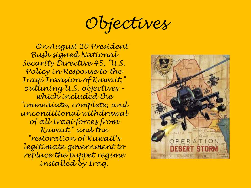 """On August 20 President Bush signed National Security Directive 45, """"U.S. Policy in Response to the Iraqi Invasion of Kuwait,"""" outlining U.S. objectives - which included the """"immediate, complete, and unconditional withdrawal of all Iraqi forces from Kuwait,"""" and the """"restoration of Kuwait's legitimate government to replace the puppet regime installed by Iraq."""