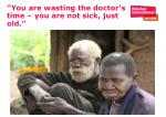 you are wasting the doctor s time you are not sick just old