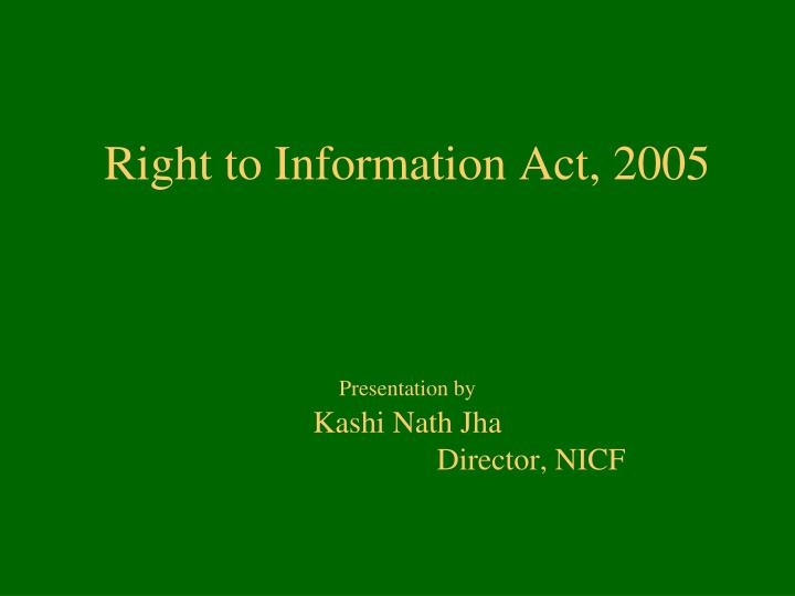 right to information act 2005 presentation by kashi nath jha director nicf n.