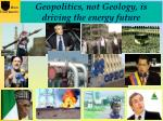 geopolitics not geology is driving the energy future