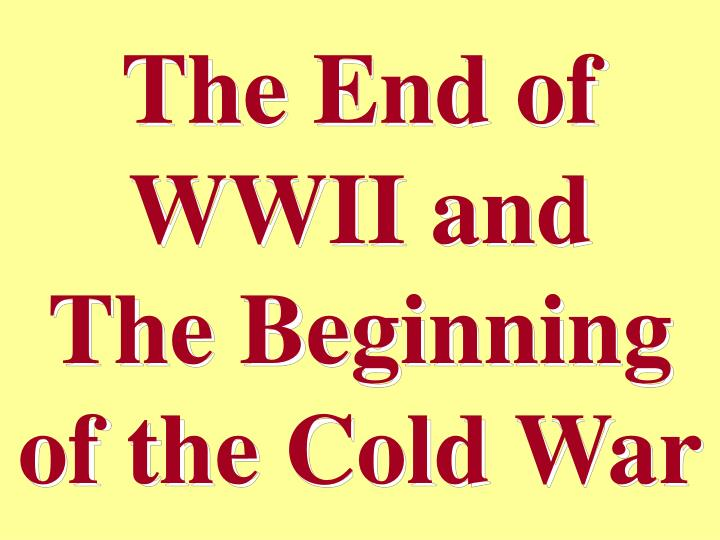 The End of WWII and                        The Beginning of the Cold War