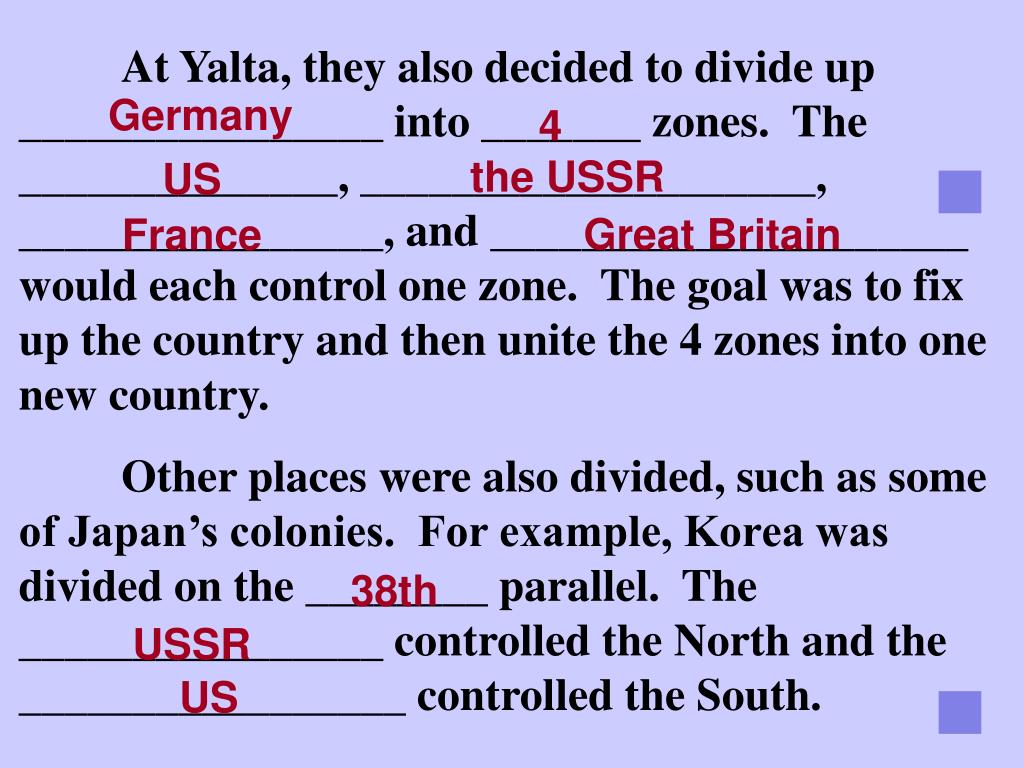 At Yalta, they also decided to divide up ________________ into _______ zones.  The ______________, ____________________, ________________, and _____________________ would each control one zone.  The goal was to fix up the country and then unite the 4 zones into one new country.