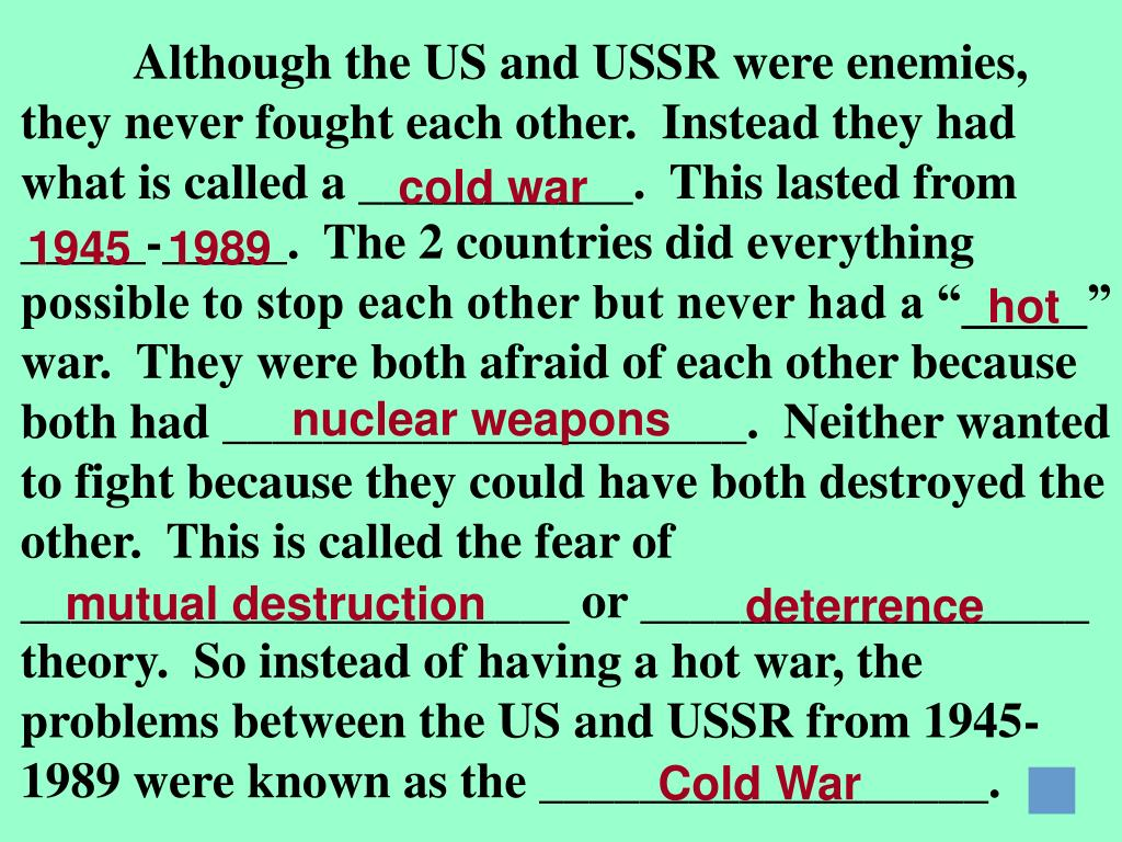 "Although the US and USSR were enemies, they never fought each other.  Instead they had what is called a ___________.  This lasted from _____-_____.  The 2 countries did everything possible to stop each other but never had a ""_____"" war.  They were both afraid of each other because both had _____________________.  Neither wanted to fight because they could have both destroyed the other.  This is called the fear of ______________________ or __________________ theory.  So instead of having a hot war, the problems between the US and USSR from 1945-1989 were known as the __________________."