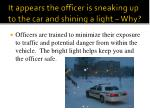 it appears the officer is sneaking up to the car and shining a light why