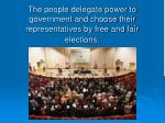 the people delegate power to government and choose their representatives by free and fair elections