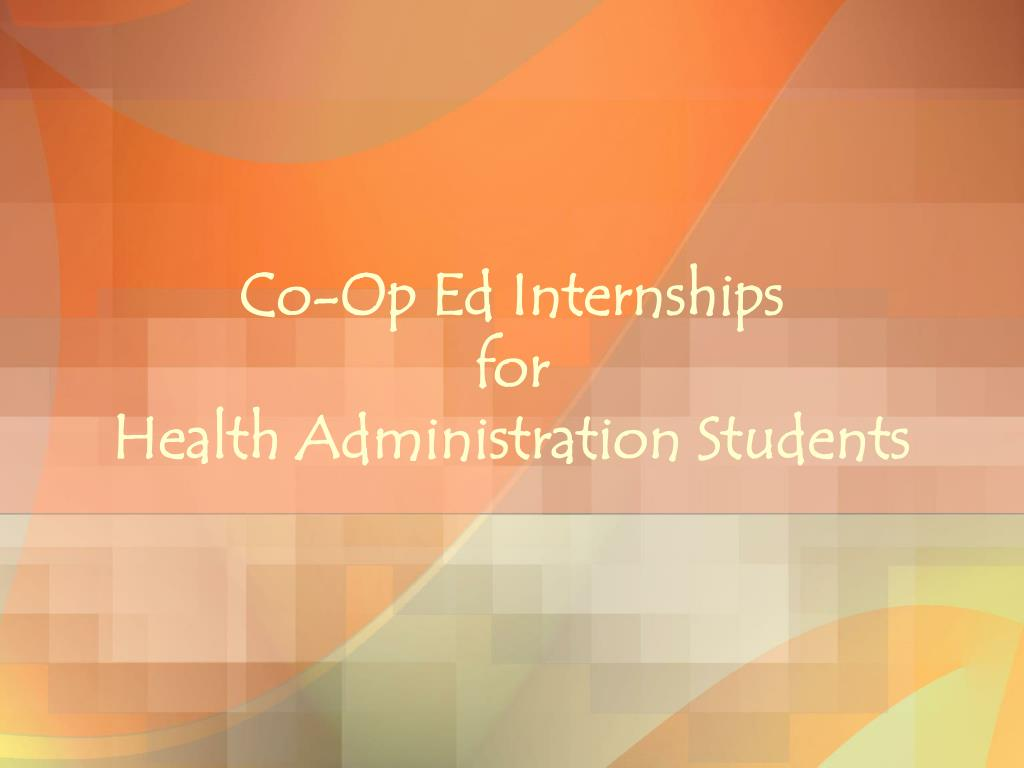 co op ed internships for health administration students l.