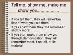 tell me show me make me show you