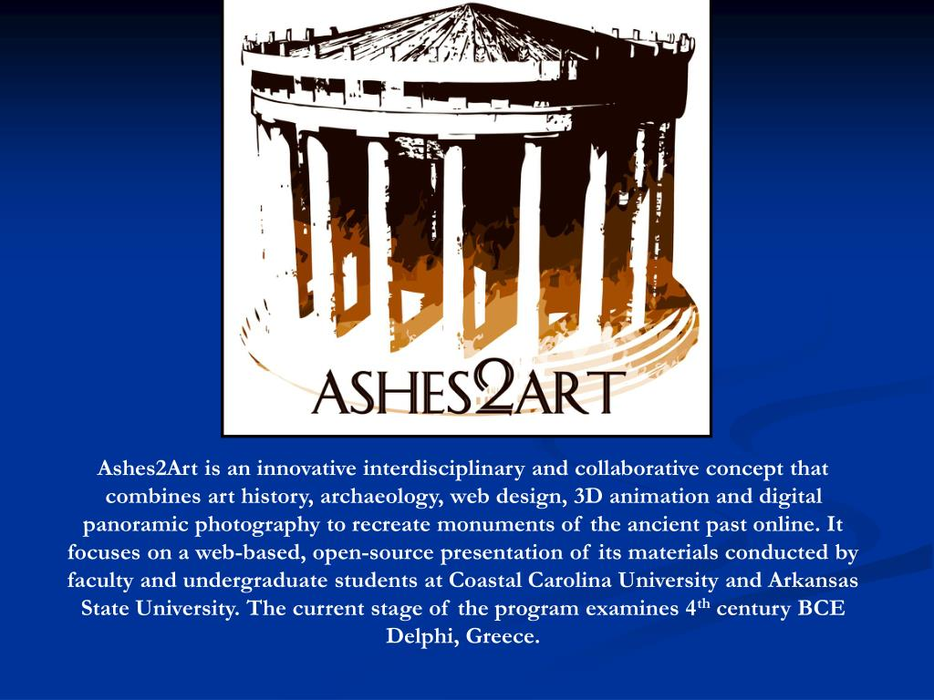 Ashes2Art is an innovative interdisciplinary and collaborative concept that combines art history, archaeology, web design, 3D animation and digital panoramic photography to recreate monuments of the ancient past online. It focuses on a web-based, open-source presentation of its materials conducted by faculty and undergraduate students at Coastal Carolina University and Arkansas State University. The current stage of the program examines 4