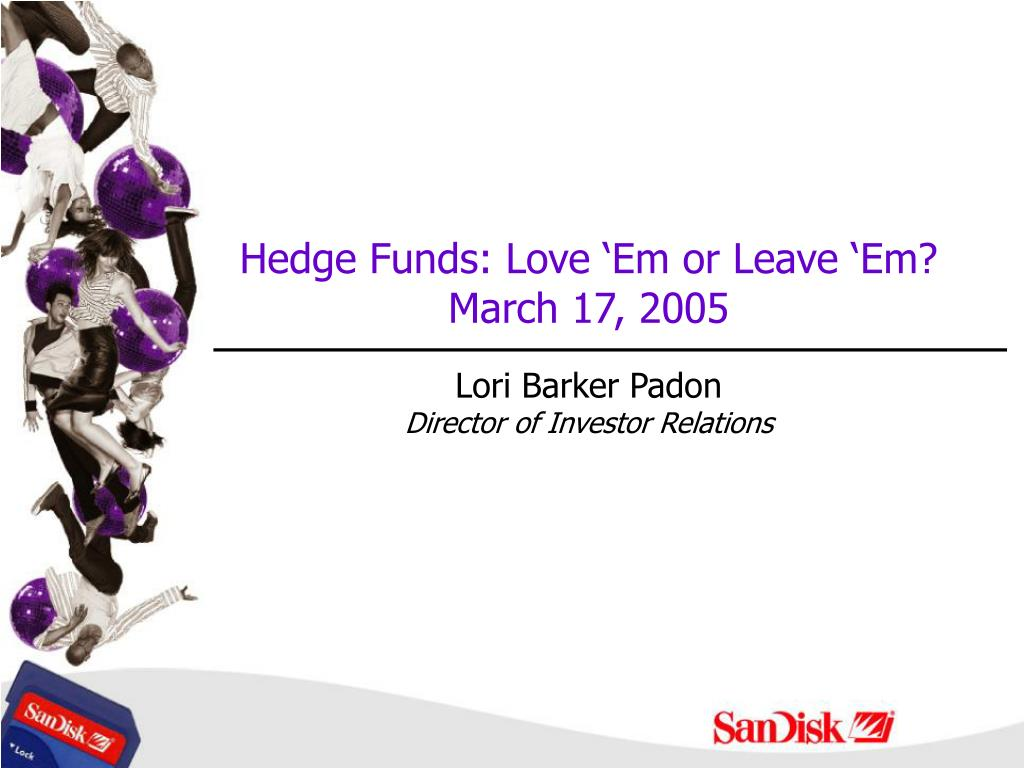 hedge funds love em or leave em march 17 2005 lori barker padon director of investor relations l.