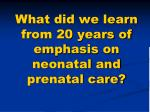 what did we learn from 20 years of emphasis on neonatal and prenatal care