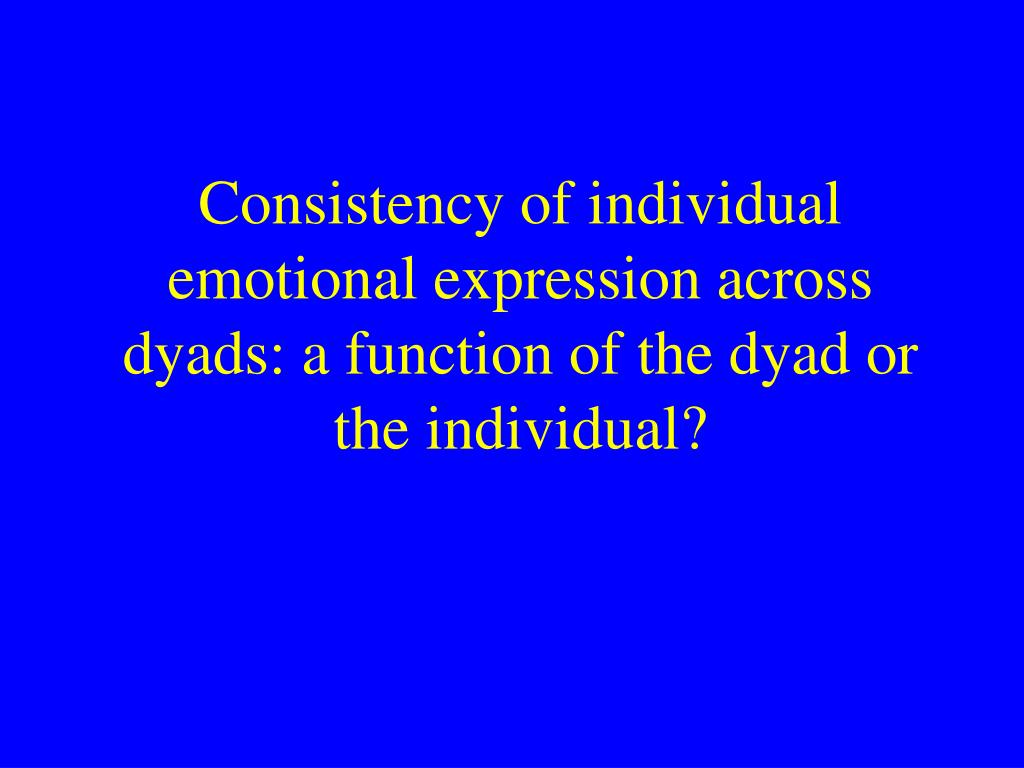 Consistency of individual emotional expression across dyads: a function of the dyad or the individual?
