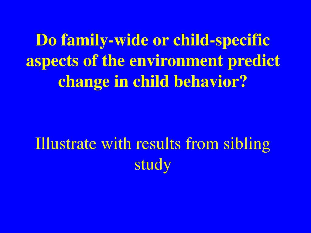 Do family-wide or child-specific aspects of the environment predict change in child behavior?