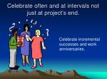 celebrate often and at intervals not just at project s end