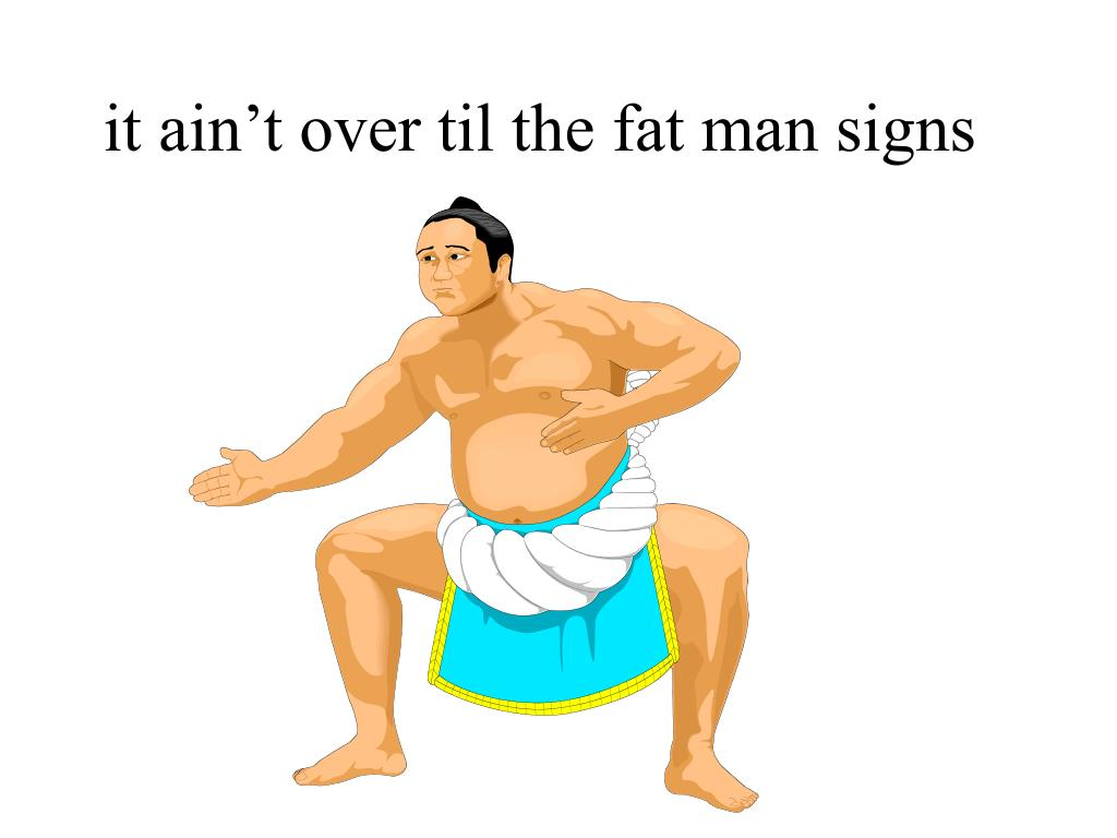 it ain t over til the fat man signs l.