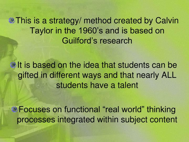 This is a strategy/ method created by Calvin Taylor in the 1960's and is based on Guilford's res...