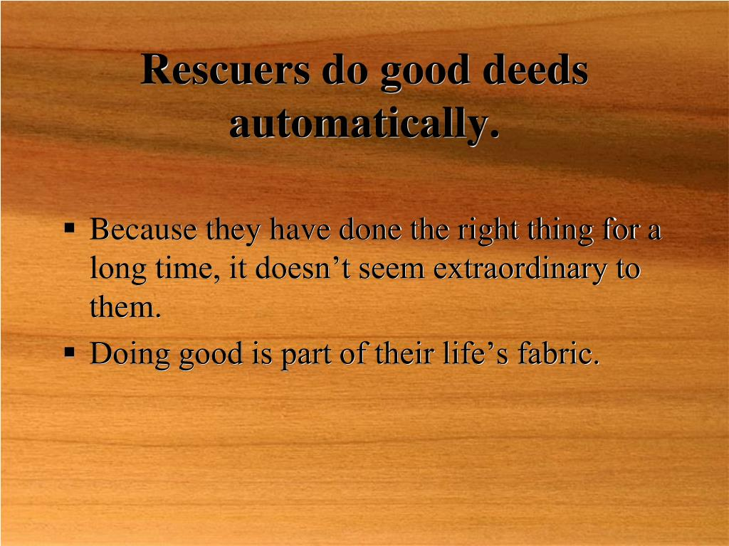 Rescuers do good deeds automatically.