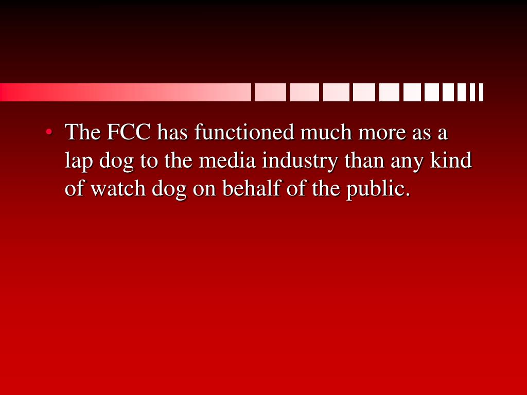 The FCC has functioned much more as a lap dog to the media industry than any kind of watch dog on behalf of the public.