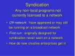 syndication any non local programs not currently licensed to a network
