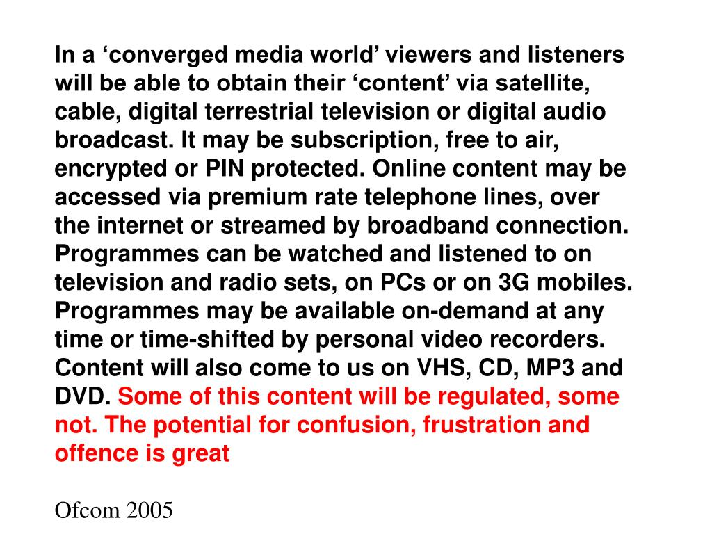 In a 'converged media world' viewers and listeners will be able to obtain their 'content' via satellite, cable, digital terrestrial television or digital audio broadcast. It may be subscription, free to air, encrypted or PIN protected. Online content may be accessed via premium rate telephone lines, over the internet or streamed by broadband connection. Programmes can be watched and listened to on television and radio sets, on PCs or on 3G mobiles. Programmes may be available on-demand at any time or time-shifted by personal video recorders. Content will also come to us on VHS, CD, MP3 and DVD.
