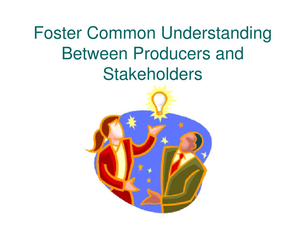 Foster Common Understanding Between Producers and Stakeholders