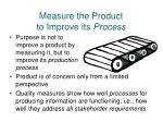 measure the product to improve its process