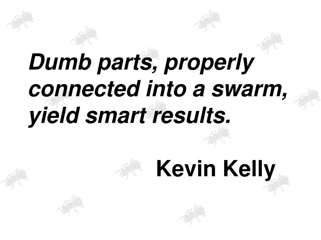 Dumb parts, properly connected into a swarm, yield smart results.