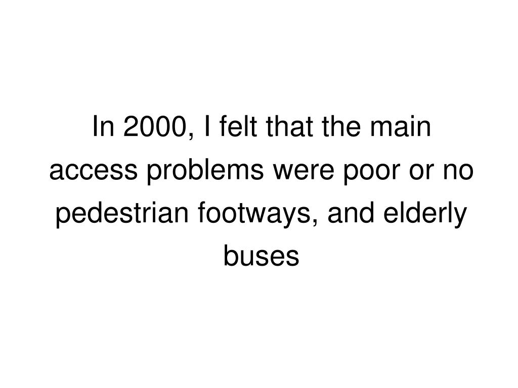 In 2000, I felt that the main access problems were poor or no pedestrian footways, and elderly buses