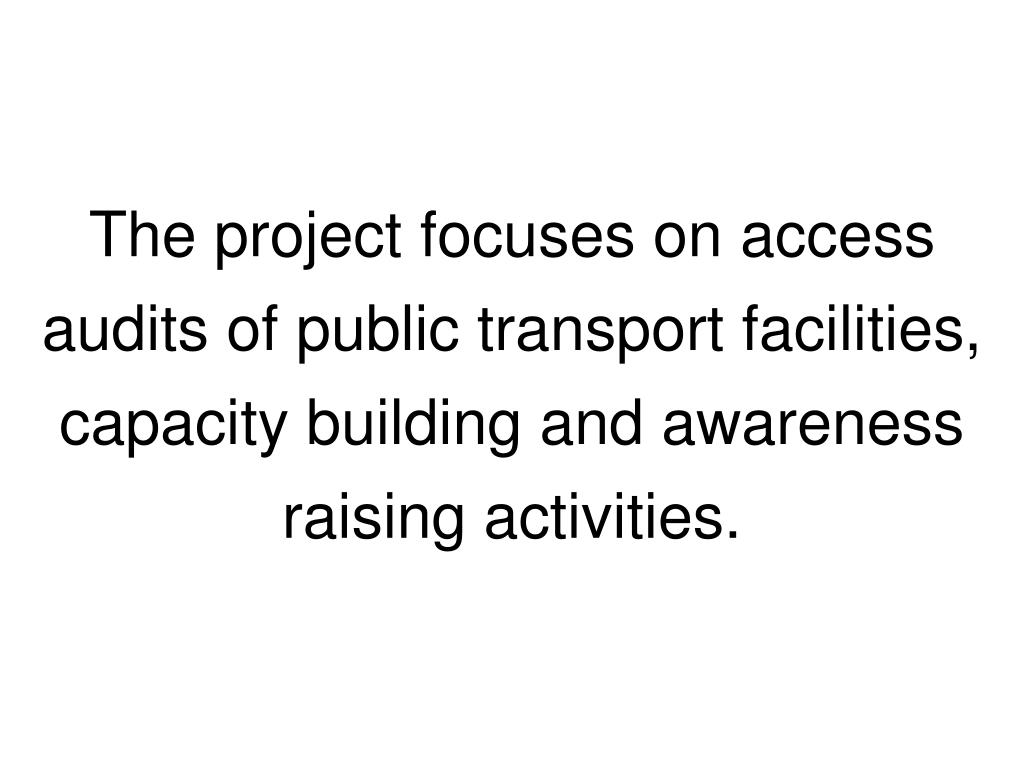 The project focuses on access audits of public transport facilities, capacity building and awareness raising activities.