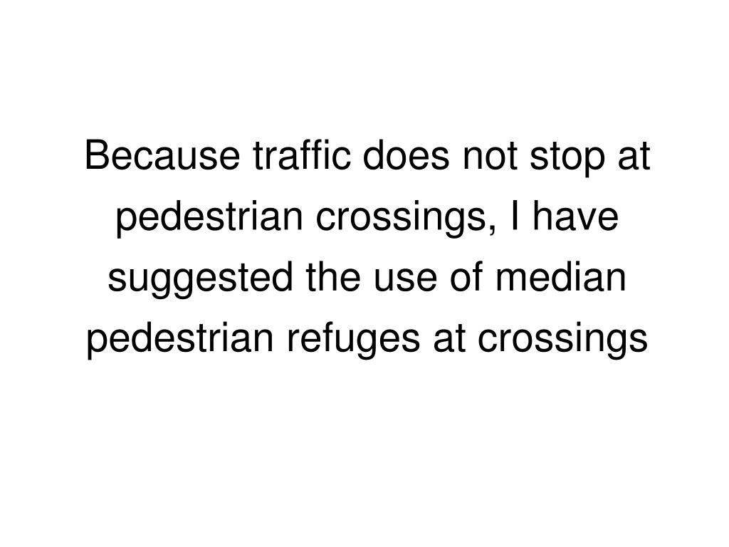 Because traffic does not stop at pedestrian crossings, I have suggested the use of median pedestrian refuges at crossings