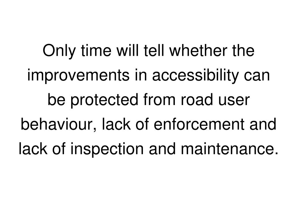 Only time will tell whether the improvements in accessibility can be protected from road user behaviour, lack of enforcement and lack of inspection and maintenance.