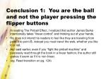 conclusion 1 you are the ball and not the player pressing the flipper buttons