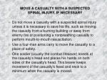 move a casualty with a suspected spinal injury if necessary