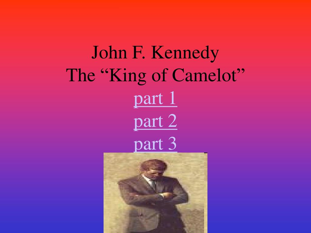 john f kennedy the king of camelot part 1 part 2 part 3 l.