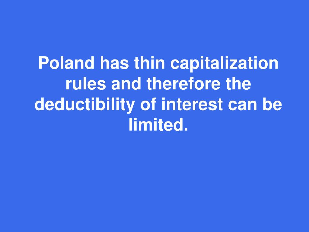 Poland has thin capitalization rules and therefore the deductibility of interest can be limited