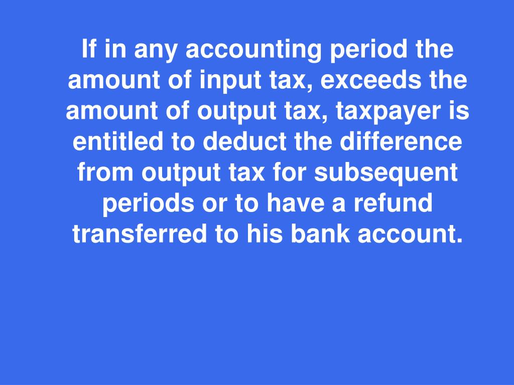 If in any accounting period the amount of input tax, exceeds the amount of output tax,
