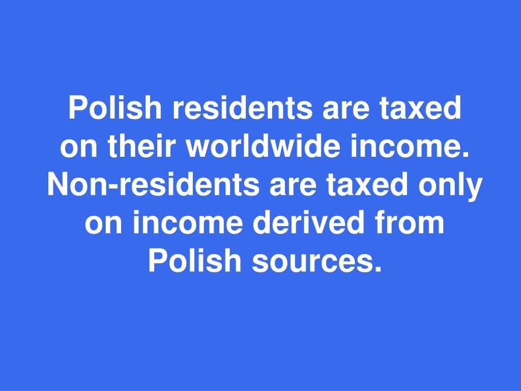 Polish residents are taxed on their worldwide income. Non-residents are taxed only on income derived from Polish sources.