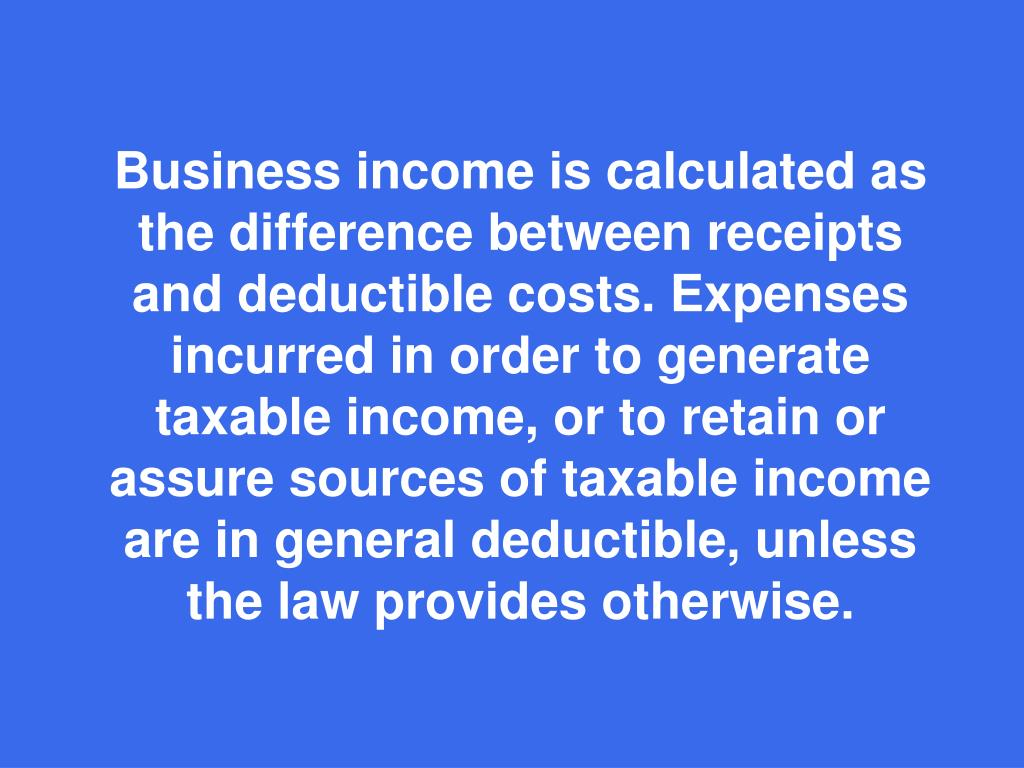 Business income is calculated as the difference between receipts and deductible costs. Expenses incurred in order to generate taxable income, or to retain or assure sources of taxable income are in general deductible, unless the law provides otherwise.