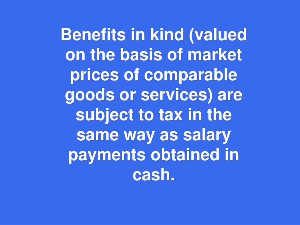 Benefits in kind (valued on the basis of market prices of comparable goods or services) are subject to tax in the same way as salary payments obtained in cash.